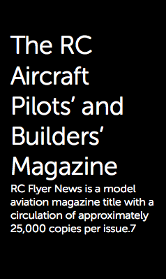 The RC Aircraft Pilots' and Builders' Magazine RC Flyer News is a model aviation magazine title with a circulation of approximately 25,000 copies per issue.7