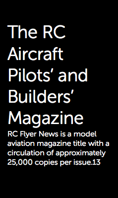 The RC Aircraft Pilots' and Builders' Magazine RC Flyer News is a model aviation magazine title with a circulation of approximately 25,000 copies per issue.13