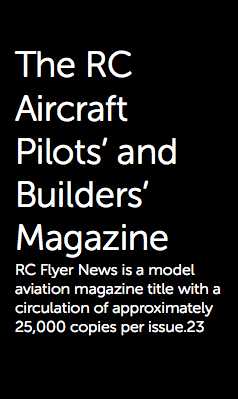 The RC Aircraft Pilots' and Builders' Magazine RC Flyer News is a model aviation magazine title with a circulation of approximately 25,000 copies per issue.23